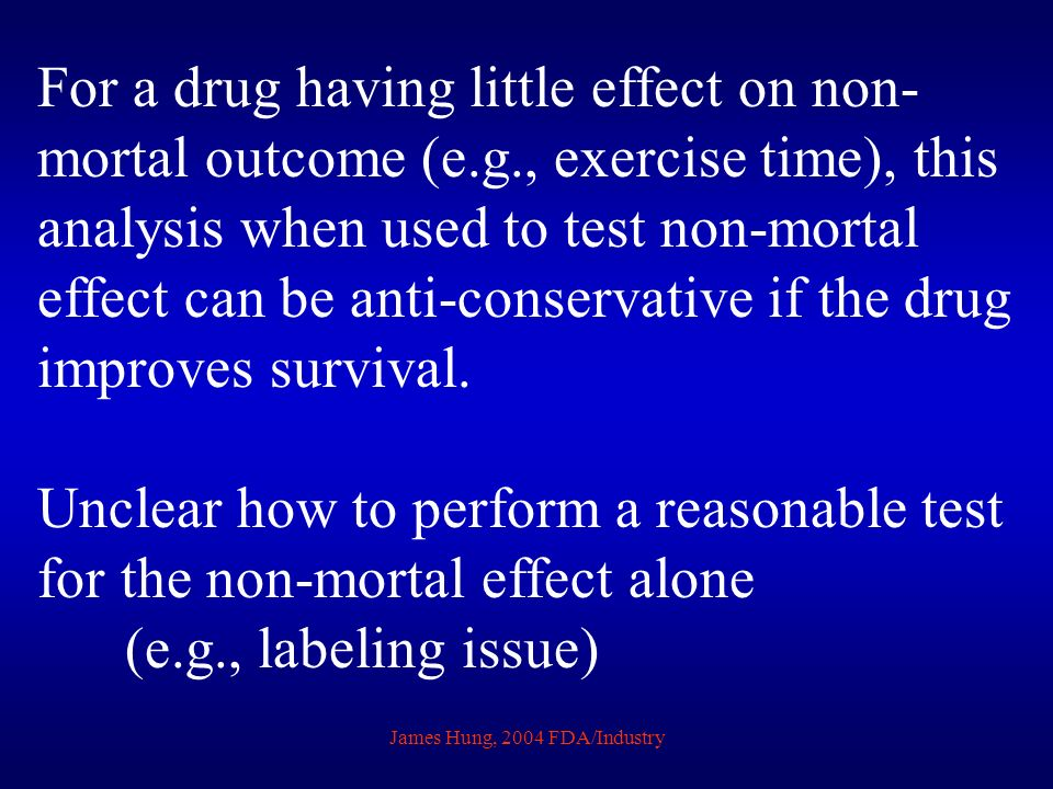 James Hung, 2004 FDA/Industry For a drug having little effect on non- mortal outcome (e.g., exercise time), this analysis when used to test non-mortal effect can be anti-conservative if the drug improves survival.