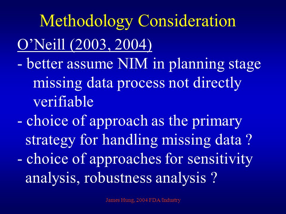 James Hung, 2004 FDA/Industry Methodology Consideration ONeill (2003, 2004) - better assume NIM in planning stage missing data process not directly verifiable - choice of approach as the primary strategy for handling missing data .