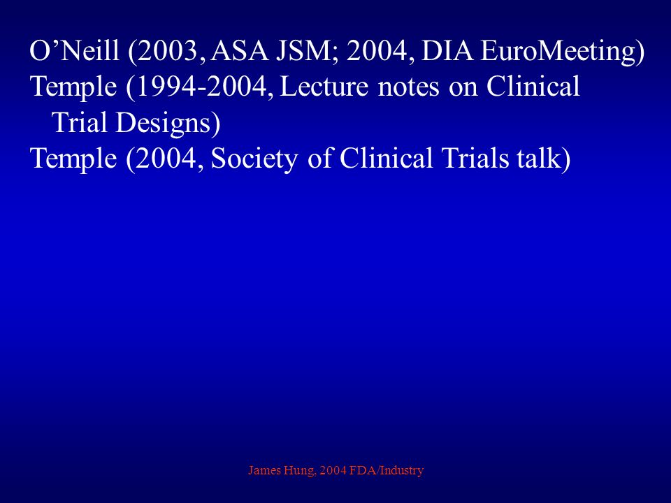 James Hung, 2004 FDA/Industry ONeill (2003, ASA JSM; 2004, DIA EuroMeeting) Temple (1994-2004, Lecture notes on Clinical Trial Designs) Temple (2004, Society of Clinical Trials talk)
