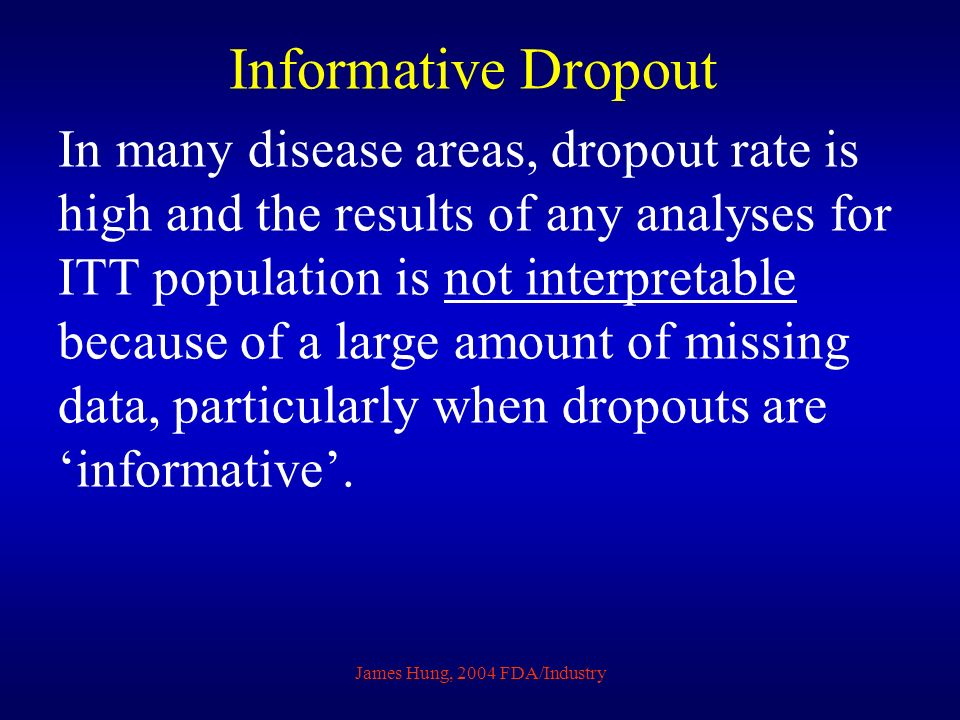James Hung, 2004 FDA/Industry Informative Dropout In many disease areas, dropout rate is high and the results of any analyses for ITT population is not interpretable because of a large amount of missing data, particularly when dropouts are informative.