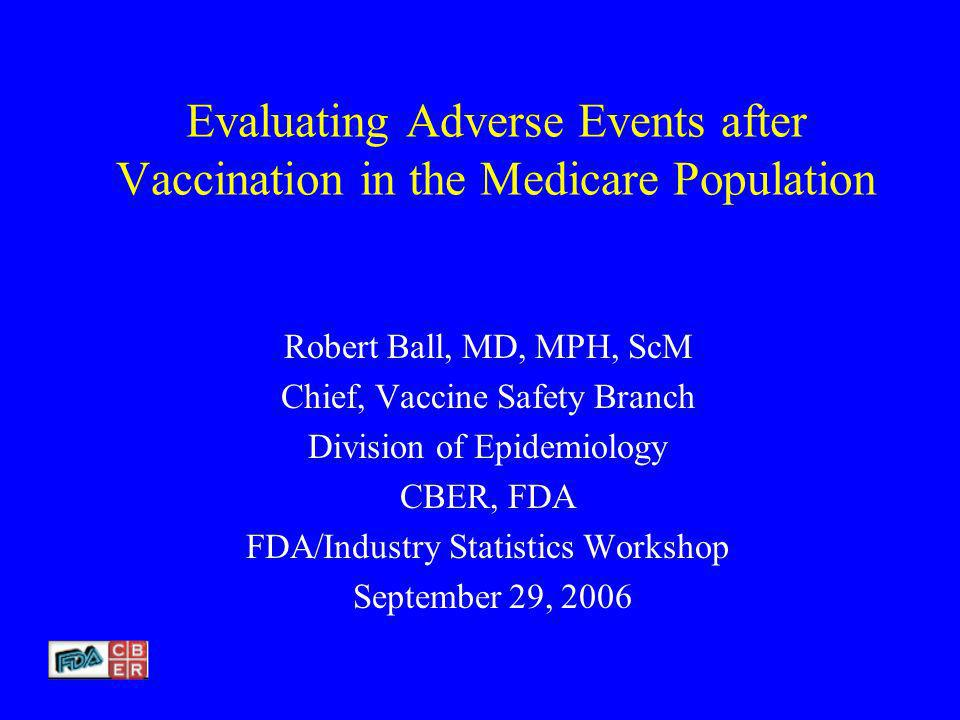 Evaluating Adverse Events after Vaccination in the Medicare Population Robert Ball, MD, MPH, ScM Chief, Vaccine Safety Branch Division of Epidemiology CBER, FDA FDA/Industry Statistics Workshop September 29, 2006
