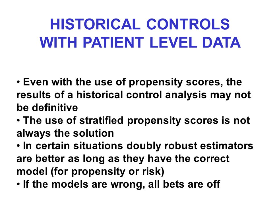 HISTORICAL CONTROLS WITH PATIENT LEVEL DATA Even with the use of propensity scores, the results of a historical control analysis may not be definitive The use of stratified propensity scores is not always the solution In certain situations doubly robust estimators are better as long as they have the correct model (for propensity or risk) If the models are wrong, all bets are off