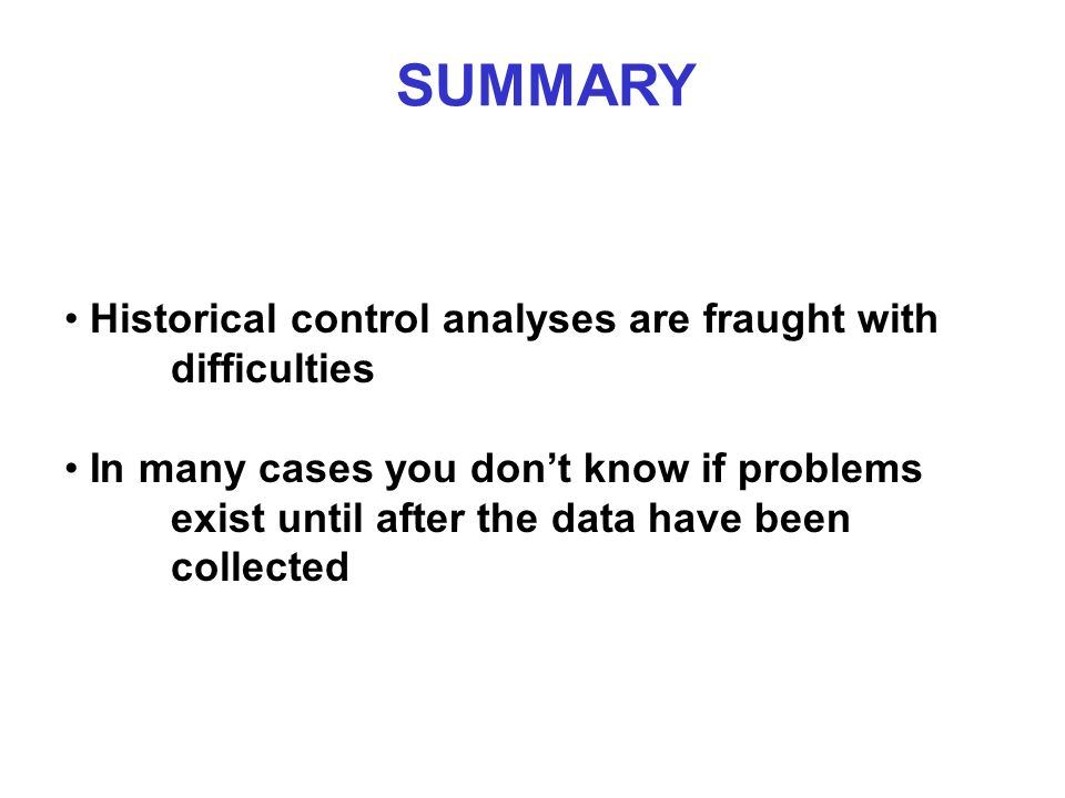 SUMMARY Historical control analyses are fraught with difficulties In many cases you dont know if problems exist until after the data have been collected