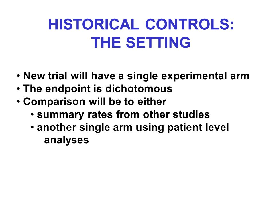 HISTORICAL CONTROLS: THE SETTING New trial will have a single experimental arm The endpoint is dichotomous Comparison will be to either summary rates from other studies another single arm using patient level analyses
