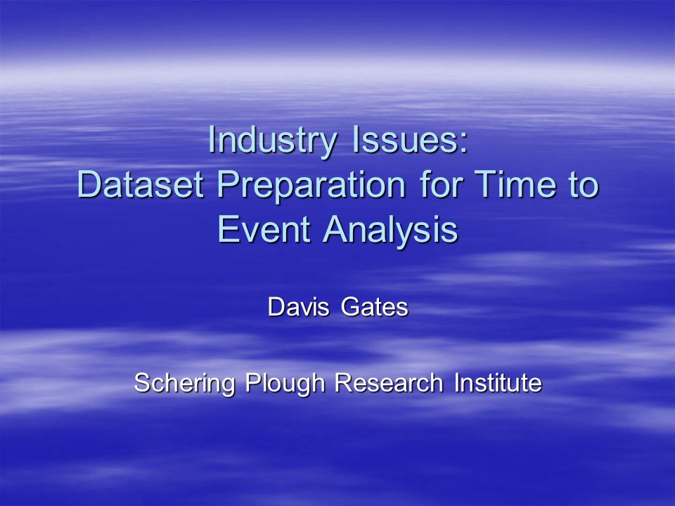 Industry Issues: Dataset Preparation for Time to Event Analysis Davis Gates Schering Plough Research Institute