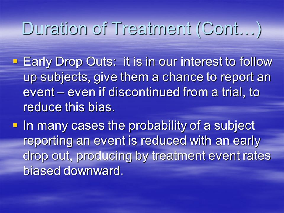 Duration of Treatment (Cont…) Early Drop Outs: it is in our interest to follow up subjects, give them a chance to report an event – even if discontinued from a trial, to reduce this bias.