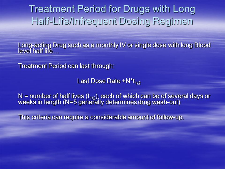 Treatment Period for Drugs with Long Half-Life/Infrequent Dosing Regimen Long-acting Drug such as a monthly IV or single dose with long Blood level half life… Treatment Period can last through: Last Dose Date +N*t 1/2 N = number of half lives (t 1/2 ), each of which can be of several days or weeks in length (N=5 generally determines drug wash-out) This criteria can require a considerable amount of follow-up.