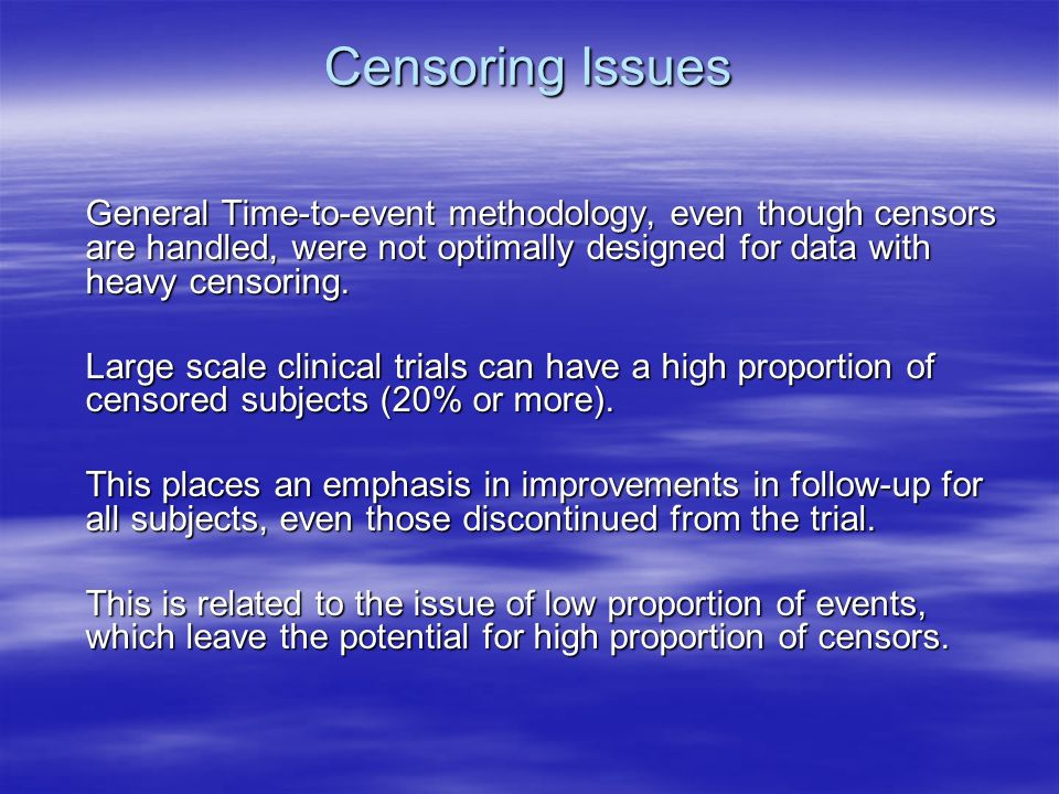 Censoring Issues General Time-to-event methodology, even though censors are handled, were not optimally designed for data with heavy censoring.