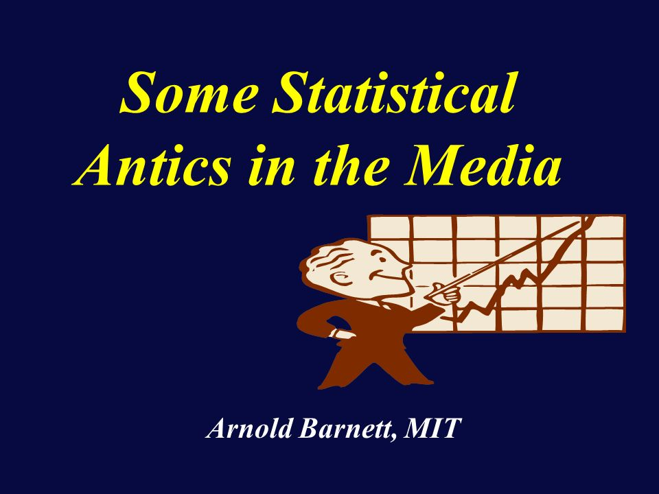 Some Statistical Antics in the Media Arnold Barnett, MIT