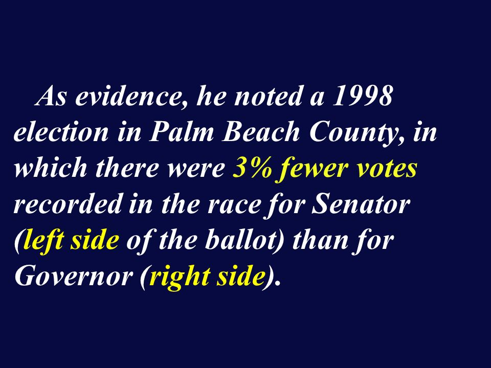 As evidence, he noted a 1998 election in Palm Beach County, in which there were 3% fewer votes recorded in the race for Senator (left side of the ballot) than for Governor (right side).