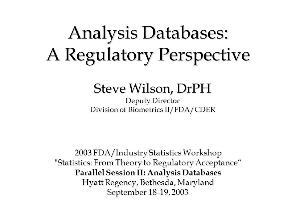 Analysis Databases: A Regulatory Perspective 2003 FDA/Industry Statistics Workshop Statistics: From Theory to Regulatory Acceptance Parallel Session II: Analysis Databases Hyatt Regency, Bethesda, Maryland September 18-19, 2003 Steve Wilson, DrPH Deputy Director Division of Biometrics II/FDA/CDER