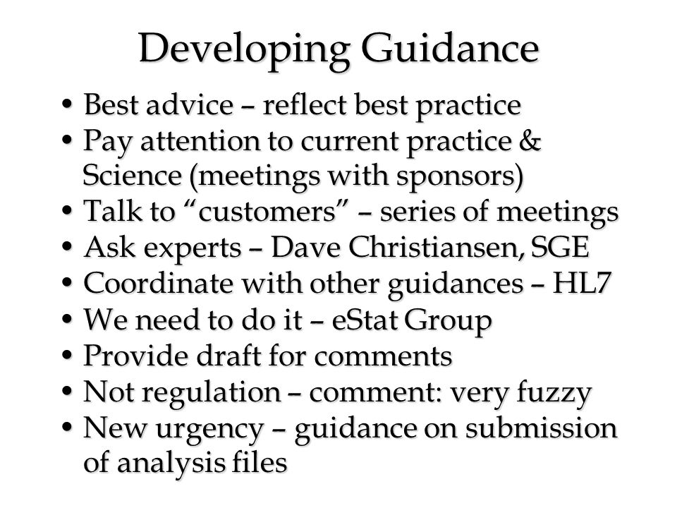 Developing Guidance Best advice – reflect best practiceBest advice – reflect best practice Pay attention to current practice & Science (meetings with sponsors)Pay attention to current practice & Science (meetings with sponsors) Talk to customers – series of meetingsTalk to customers – series of meetings Ask experts – Dave Christiansen, SGEAsk experts – Dave Christiansen, SGE Coordinate with other guidances – HL7Coordinate with other guidances – HL7 We need to do it – eStat GroupWe need to do it – eStat Group Provide draft for commentsProvide draft for comments Not regulation – comment: very fuzzyNot regulation – comment: very fuzzy New urgency – guidance on submission of analysis filesNew urgency – guidance on submission of analysis files
