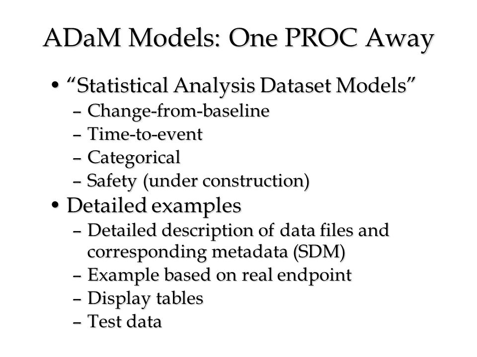ADaM Models: One PROC Away Statistical Analysis Dataset ModelsStatistical Analysis Dataset Models –Change-from-baseline –Time-to-event –Categorical –Safety (under construction) Detailed examplesDetailed examples –Detailed description of data files and corresponding metadata (SDM) –Example based on real endpoint –Display tables –Test data
