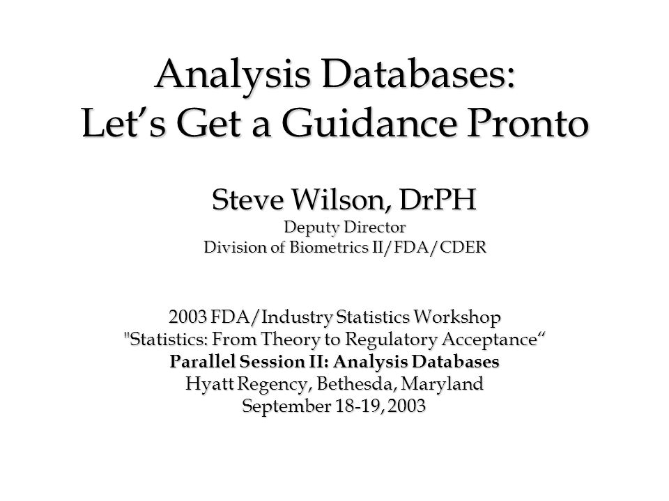 Analysis Databases: Lets Get a Guidance Pronto 2003 FDA/Industry Statistics Workshop Statistics: From Theory to Regulatory Acceptance Parallel Session II: Analysis Databases Hyatt Regency, Bethesda, Maryland September 18-19, 2003 Steve Wilson, DrPH Deputy Director Division of Biometrics II/FDA/CDER
