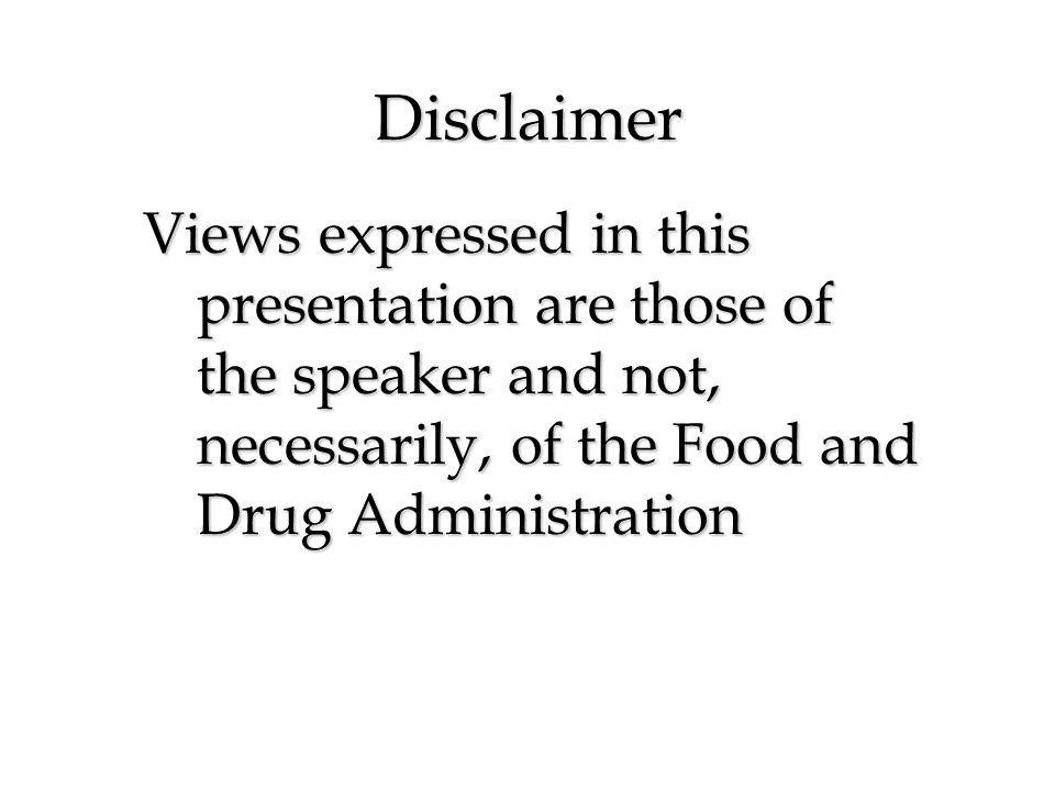 Disclaimer Views expressed in this presentation are those of the speaker and not, necessarily, of the Food and Drug Administration