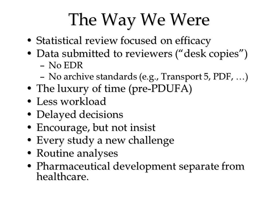 The Way We Were Statistical review focused on efficacyStatistical review focused on efficacy Data submitted to reviewers (desk copies)Data submitted to reviewers (desk copies) –No EDR –No archive standards (e.g., Transport 5, PDF, …) The luxury of time (pre-PDUFA)The luxury of time (pre-PDUFA) Less workloadLess workload Delayed decisionsDelayed decisions Encourage, but not insistEncourage, but not insist Every study a new challengeEvery study a new challenge Routine analysesRoutine analyses Pharmaceutical development separate from healthcare.Pharmaceutical development separate from healthcare.