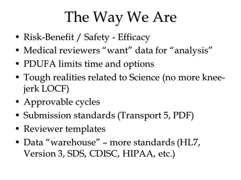 The Way We Are Risk-Benefit / Safety - EfficacyRisk-Benefit / Safety - Efficacy Medical reviewers want data for analysisMedical reviewers want data for analysis PDUFA limits time and optionsPDUFA limits time and options Tough realities related to Science (no more knee- jerk LOCF)Tough realities related to Science (no more knee- jerk LOCF) Approvable cyclesApprovable cycles Submission standards (Transport 5, PDF)Submission standards (Transport 5, PDF) Reviewer templatesReviewer templates Data warehouse – more standards (HL7, Version 3, SDS, CDISC, HIPAA, etc.)Data warehouse – more standards (HL7, Version 3, SDS, CDISC, HIPAA, etc.)