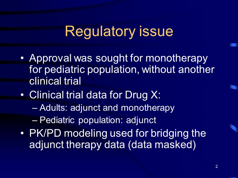 2 Regulatory issue Approval was sought for monotherapy for pediatric population, without another clinical trial Clinical trial data for Drug X: –Adults: adjunct and monotherapy –Pediatric population: adjunct PK/PD modeling used for bridging the adjunct therapy data (data masked)
