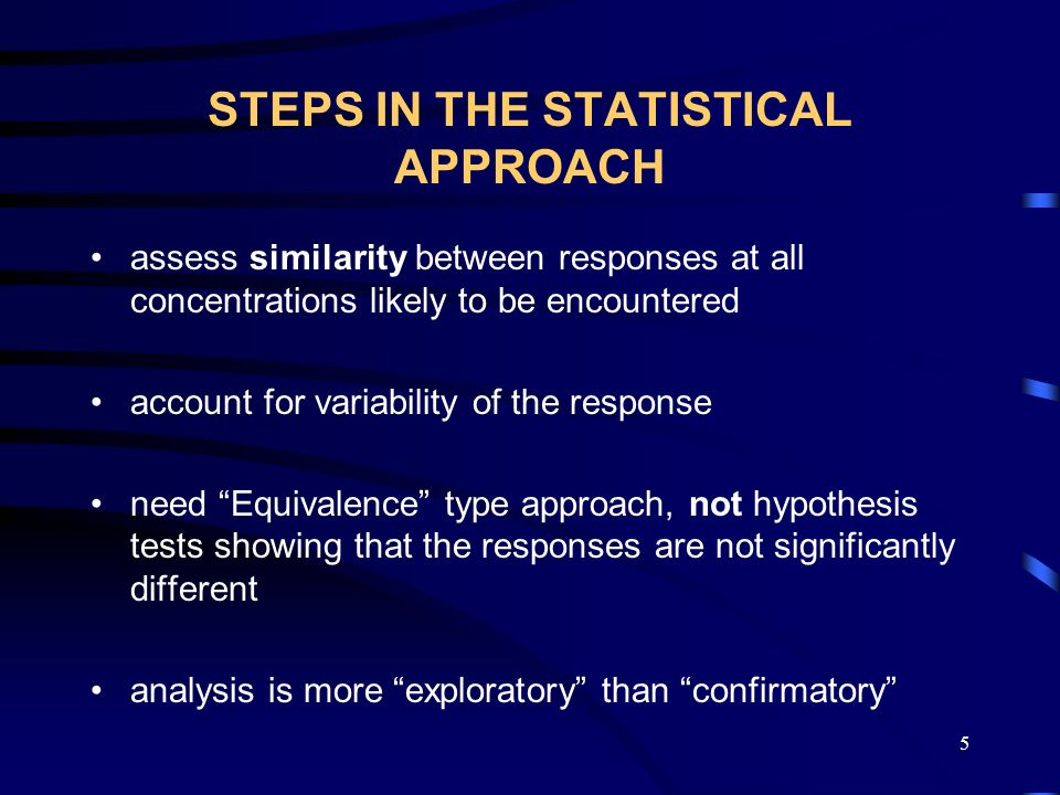 5 STEPS IN THE STATISTICAL APPROACH assess similarity between responses at all concentrations likely to be encountered account for variability of the response need Equivalence type approach, not hypothesis tests showing that the responses are not significantly different analysis is more exploratory than confirmatory