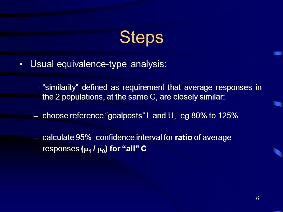 6 Steps Usual equivalence-type analysis: –similarity defined as requirement that average responses in the 2 populations, at the same C, are closely similar: –choose reference goalposts L and U, eg 80% to 125% –calculate 95% confidence interval for ratio of average responses ( 1 / 0 ) for all C