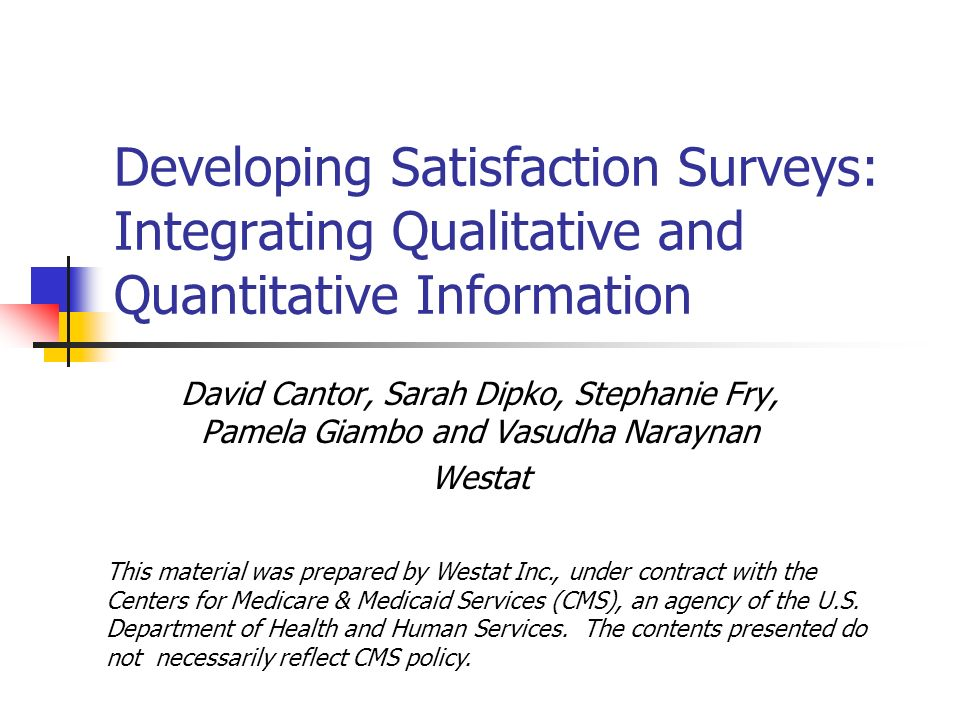 Developing Satisfaction Surveys: Integrating Qualitative and Quantitative Information David Cantor, Sarah Dipko, Stephanie Fry, Pamela Giambo and Vasudha Naraynan Westat This material was prepared by Westat Inc., under contract with the Centers for Medicare & Medicaid Services (CMS), an agency of the U.S.