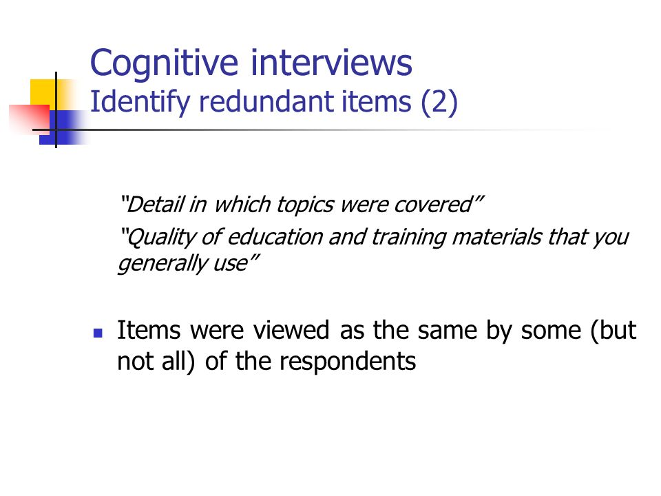 Cognitive interviews Identify redundant items (2) Detail in which topics were covered Quality of education and training materials that you generally use Items were viewed as the same by some (but not all) of the respondents