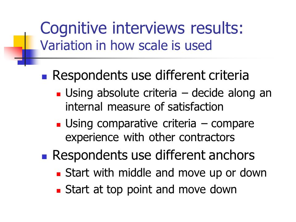 Cognitive interviews results: Variation in how scale is used Respondents use different criteria Using absolute criteria – decide along an internal measure of satisfaction Using comparative criteria – compare experience with other contractors Respondents use different anchors Start with middle and move up or down Start at top point and move down