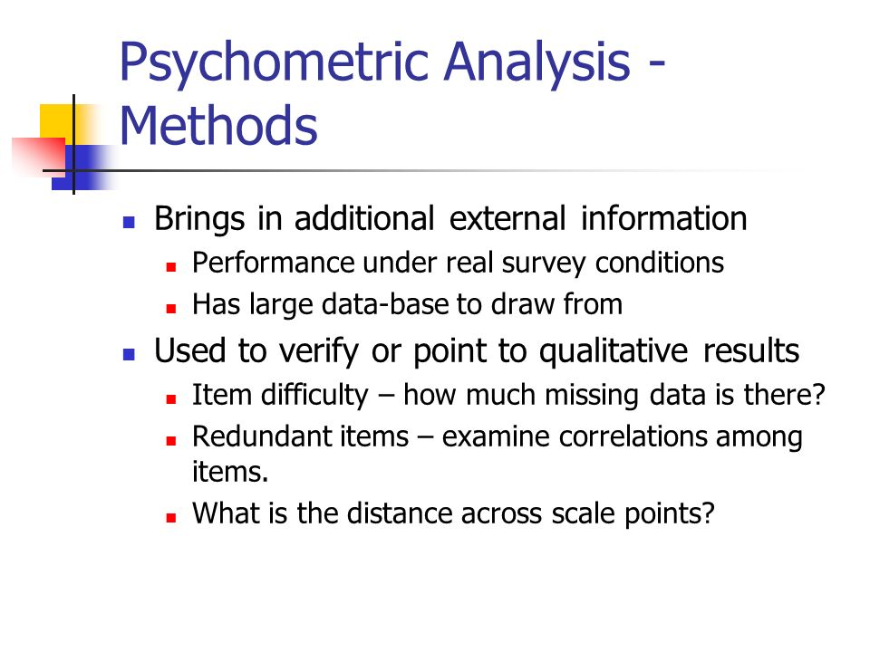 Psychometric Analysis - Methods Brings in additional external information Performance under real survey conditions Has large data-base to draw from Used to verify or point to qualitative results Item difficulty – how much missing data is there.