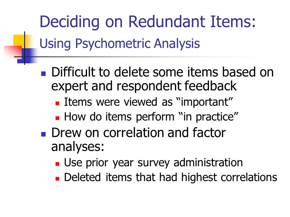 Deciding on Redundant Items: Using Psychometric Analysis Difficult to delete some items based on expert and respondent feedback Items were viewed as important How do items perform in practice Drew on correlation and factor analyses: Use prior year survey administration Deleted items that had highest correlations