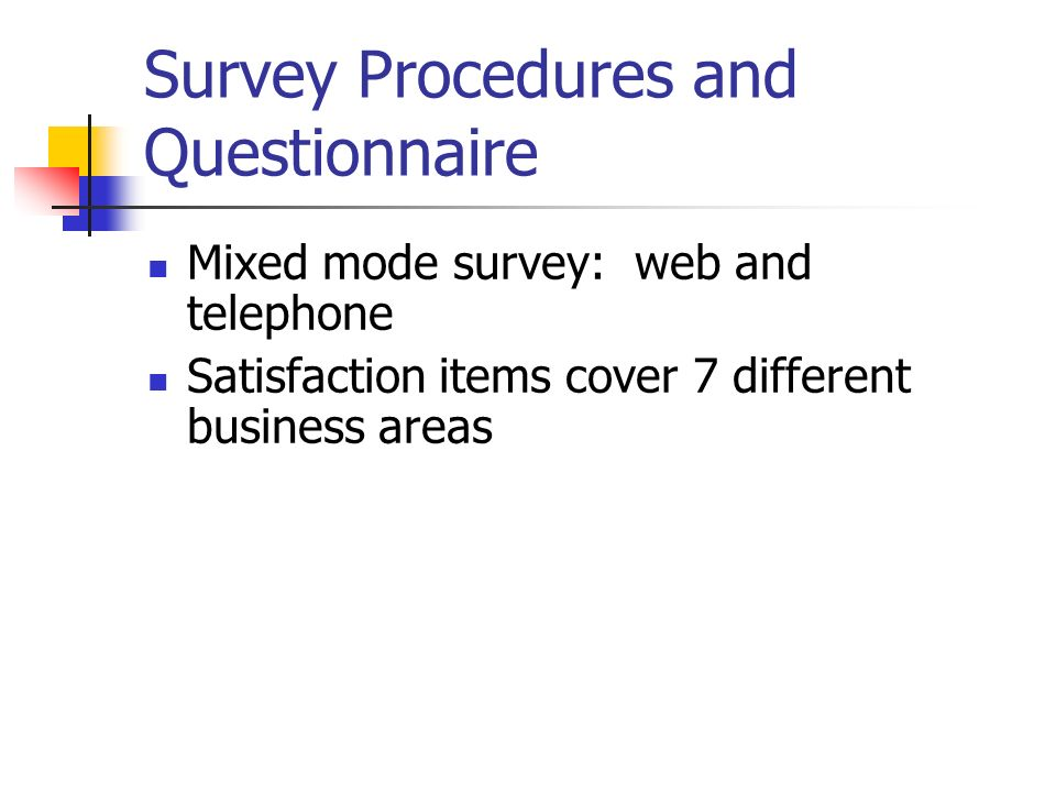 Survey Procedures and Questionnaire Mixed mode survey: web and telephone Satisfaction items cover 7 different business areas