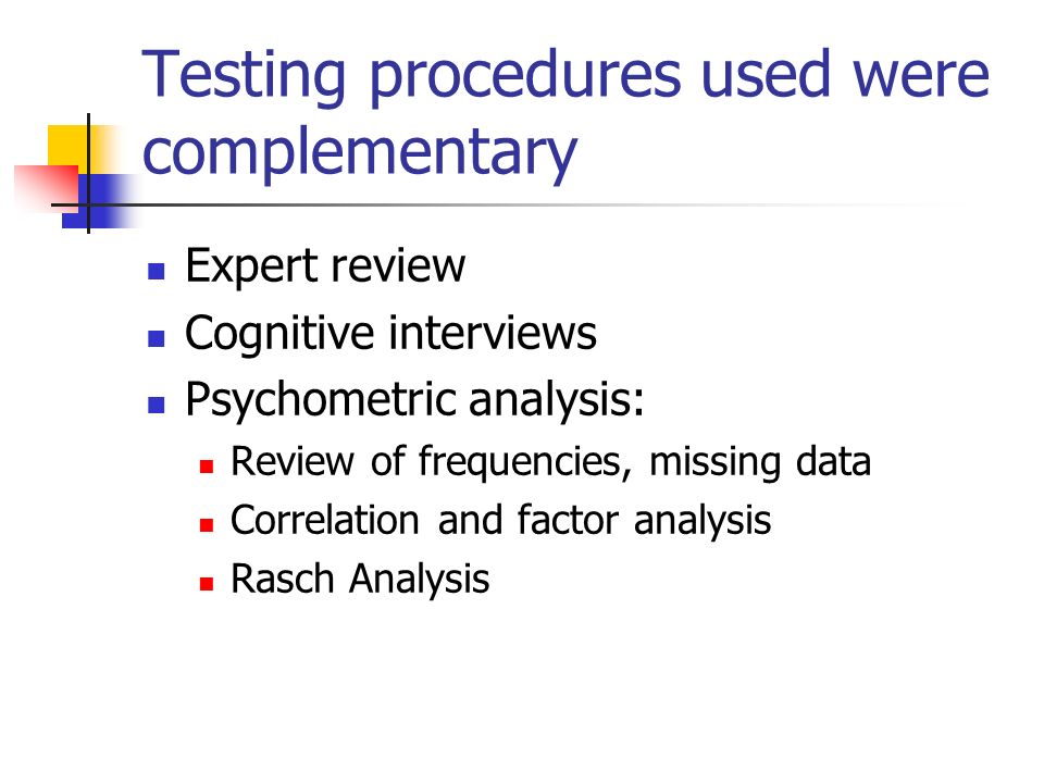 Testing procedures used were complementary Expert review Cognitive interviews Psychometric analysis: Review of frequencies, missing data Correlation and factor analysis Rasch Analysis