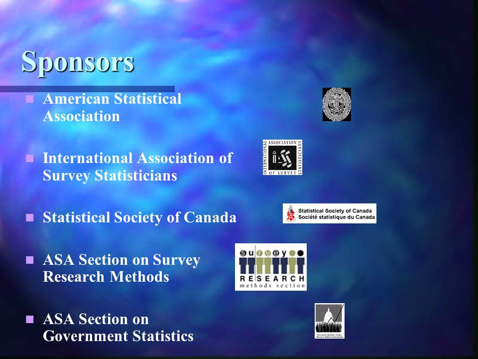 Sponsors American Statistical Association International Association of Survey Statisticians Statistical Society of Canada ASA Section on Survey Research Methods ASA Section on Government Statistics