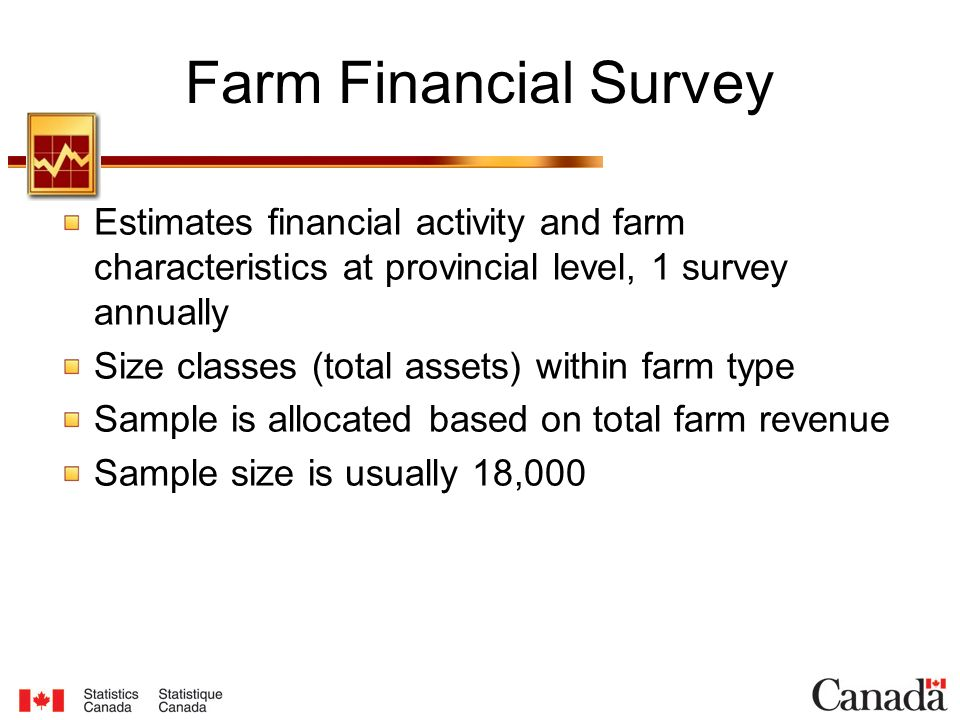 Farm Financial Survey Estimates financial activity and farm characteristics at provincial level, 1 survey annually Size classes (total assets) within farm type Sample is allocated based on total farm revenue Sample size is usually 18,000