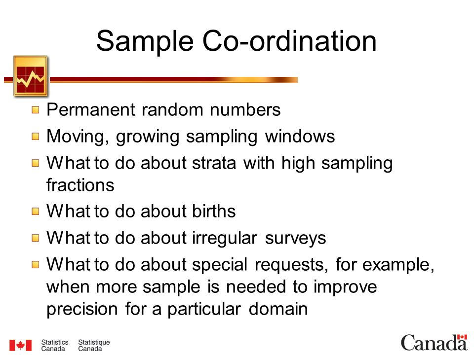 Sample Co-ordination Permanent random numbers Moving, growing sampling windows What to do about strata with high sampling fractions What to do about births What to do about irregular surveys What to do about special requests, for example, when more sample is needed to improve precision for a particular domain