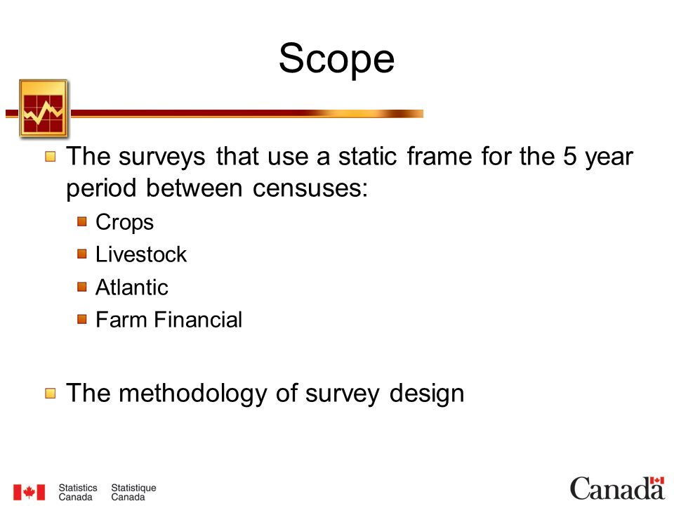 Scope The surveys that use a static frame for the 5 year period between censuses: Crops Livestock Atlantic Farm Financial The methodology of survey design