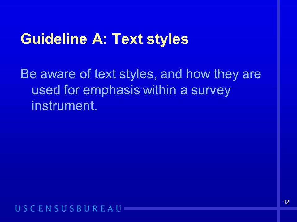 12 Guideline A: Text styles Be aware of text styles, and how they are used for emphasis within a survey instrument.
