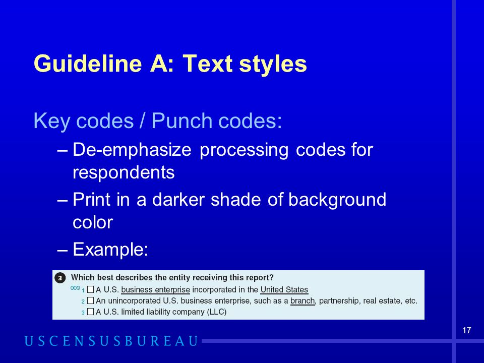 17 Guideline A: Text styles Key codes / Punch codes: –De-emphasize processing codes for respondents –Print in a darker shade of background color –Example: