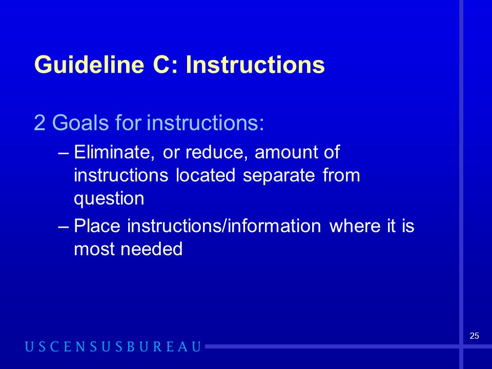 25 Guideline C: Instructions 2 Goals for instructions: –Eliminate, or reduce, amount of instructions located separate from question –Place instructions/information where it is most needed