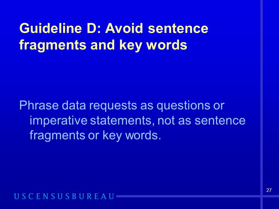 27 Guideline D: Avoid sentence fragments and key words Phrase data requests as questions or imperative statements, not as sentence fragments or key words.