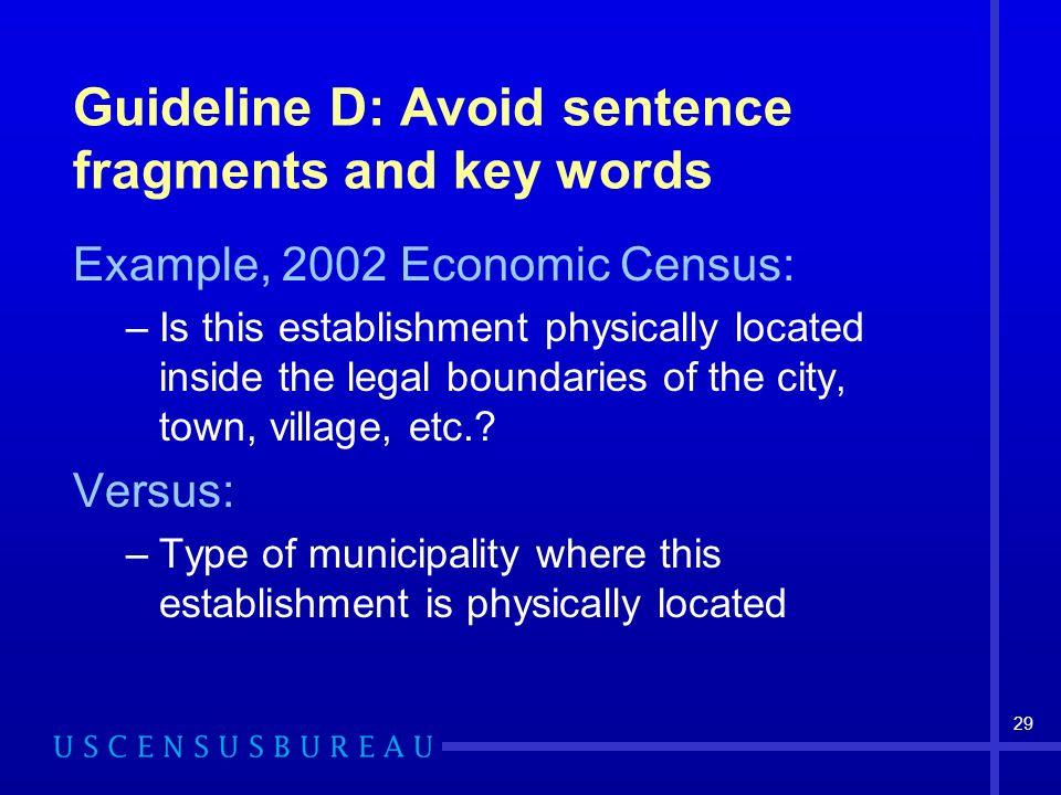 29 Guideline D: Avoid sentence fragments and key words Example, 2002 Economic Census: –Is this establishment physically located inside the legal boundaries of the city, town, village, etc..