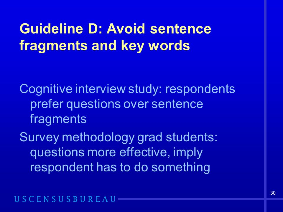 30 Guideline D: Avoid sentence fragments and key words Cognitive interview study: respondents prefer questions over sentence fragments Survey methodology grad students: questions more effective, imply respondent has to do something