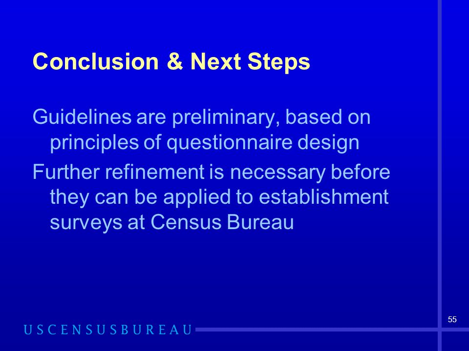 55 Conclusion & Next Steps Guidelines are preliminary, based on principles of questionnaire design Further refinement is necessary before they can be applied to establishment surveys at Census Bureau