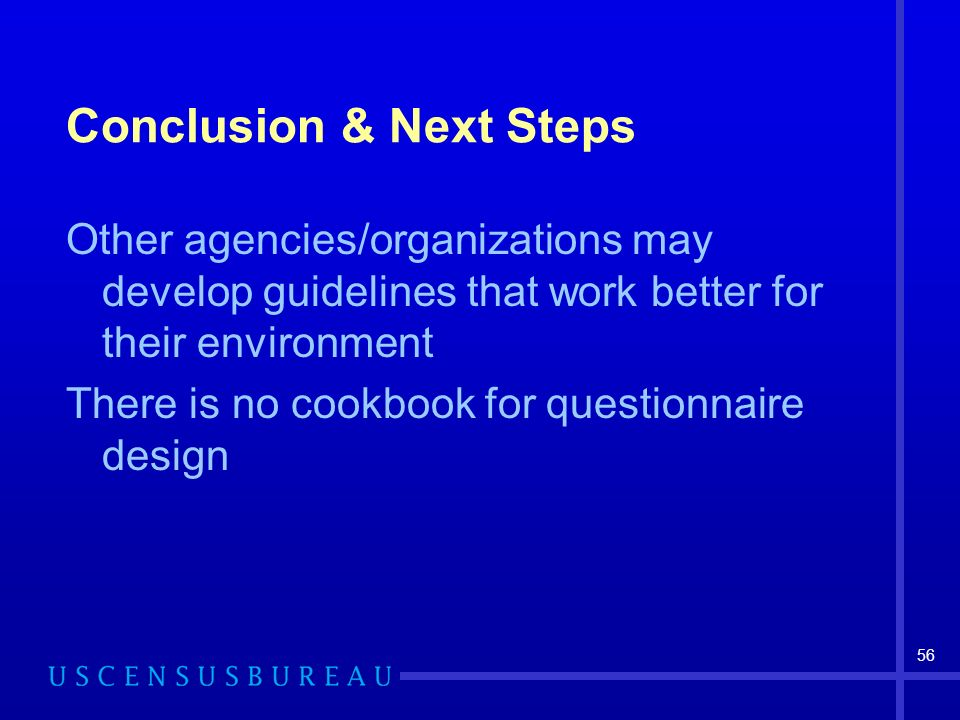 56 Conclusion & Next Steps Other agencies/organizations may develop guidelines that work better for their environment There is no cookbook for questionnaire design