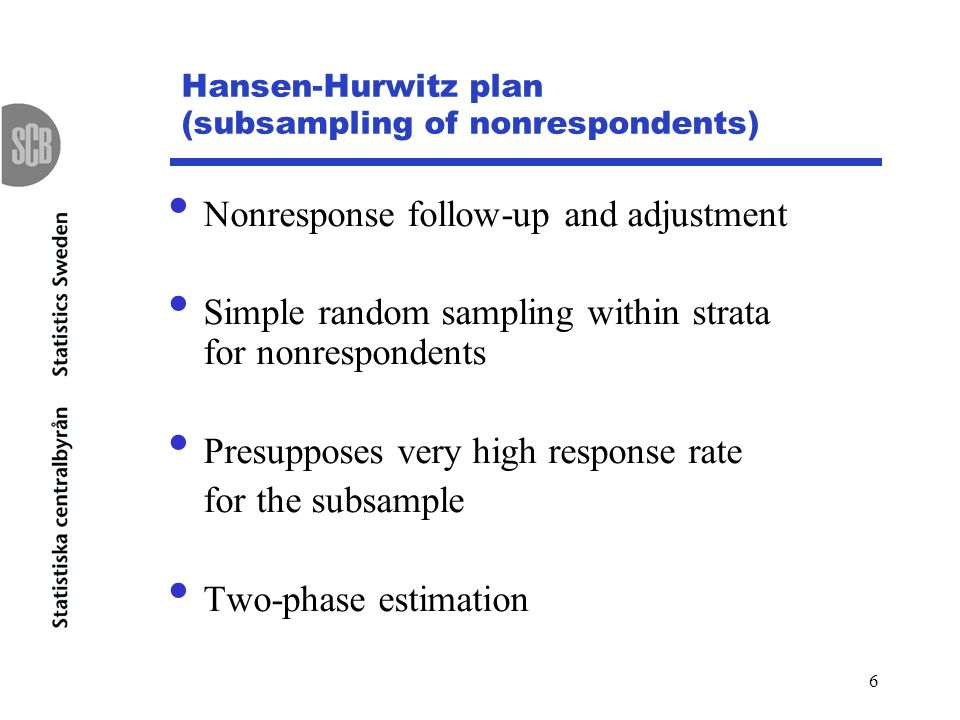6 Hansen-Hurwitz plan (subsampling of nonrespondents) Nonresponse follow-up and adjustment Simple random sampling within strata for nonrespondents Presupposes very high response rate for the subsample Two-phase estimation