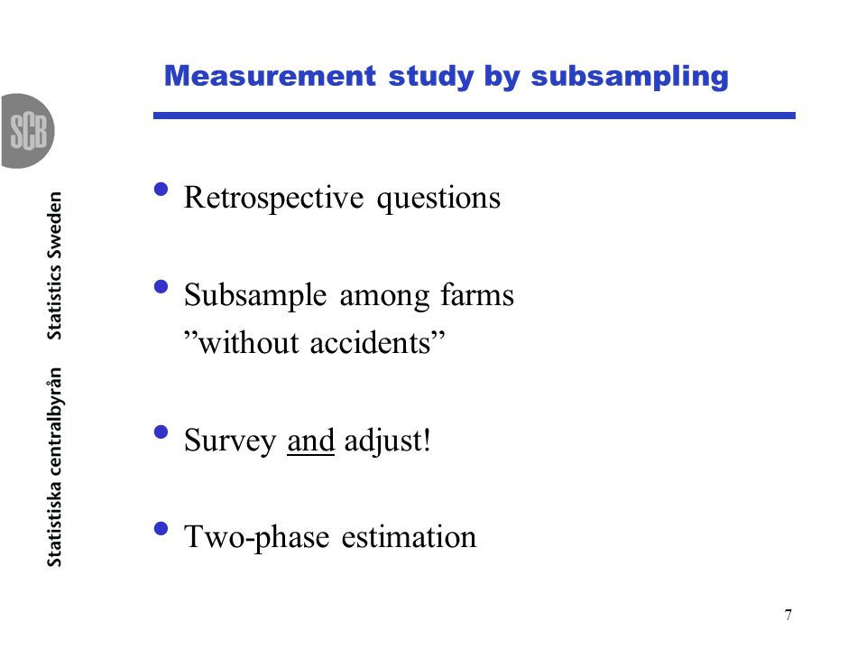7 Measurement study by subsampling Retrospective questions Subsample among farms without accidents Survey and adjust.