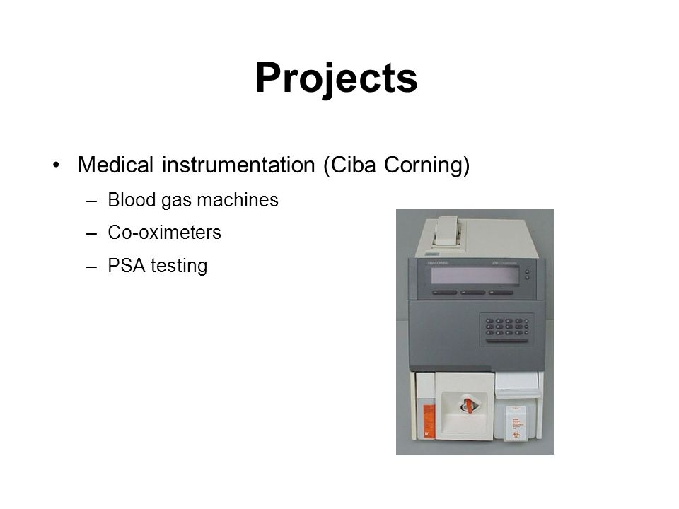 Projects Medical instrumentation (Ciba Corning) –Blood gas machines –Co-oximeters –PSA testing