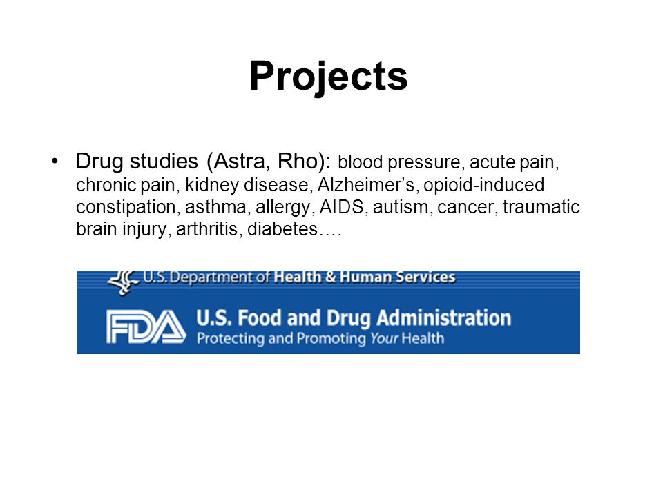 Projects Drug studies (Astra, Rho): blood pressure, acute pain, chronic pain, kidney disease, Alzheimers, opioid-induced constipation, asthma, allergy, AIDS, autism, cancer, traumatic brain injury, arthritis, diabetes….