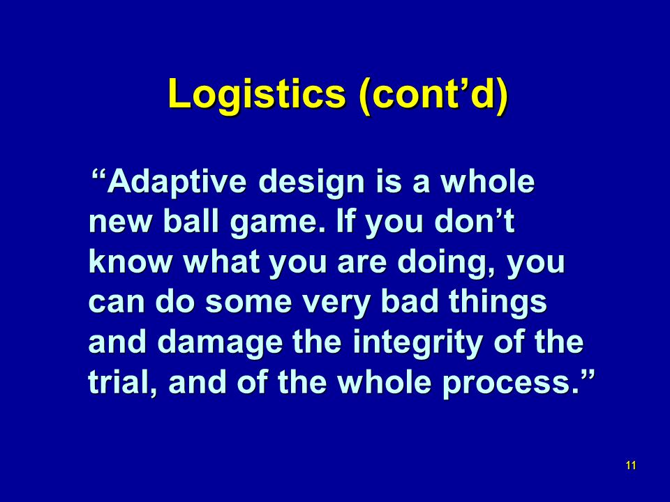11 Logistics (contd) Adaptive design is a whole new ball game.