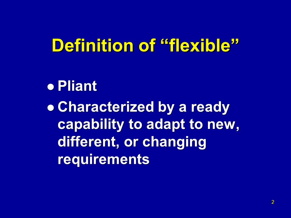 2 2 Definition of flexible l Pliant l Characterized by a ready capability to adapt to new, different, or changing requirements l Pliant l Characterized by a ready capability to adapt to new, different, or changing requirements