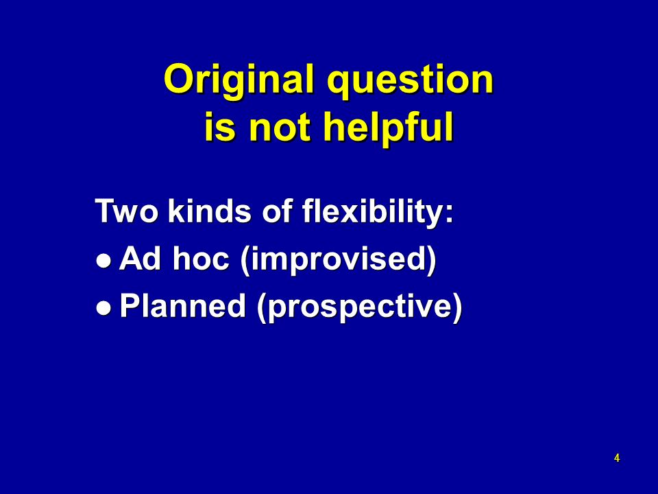 4 4 Original question is not helpful Two kinds of flexibility: l Ad hoc (improvised) l Planned (prospective) Two kinds of flexibility: l Ad hoc (improvised) l Planned (prospective)